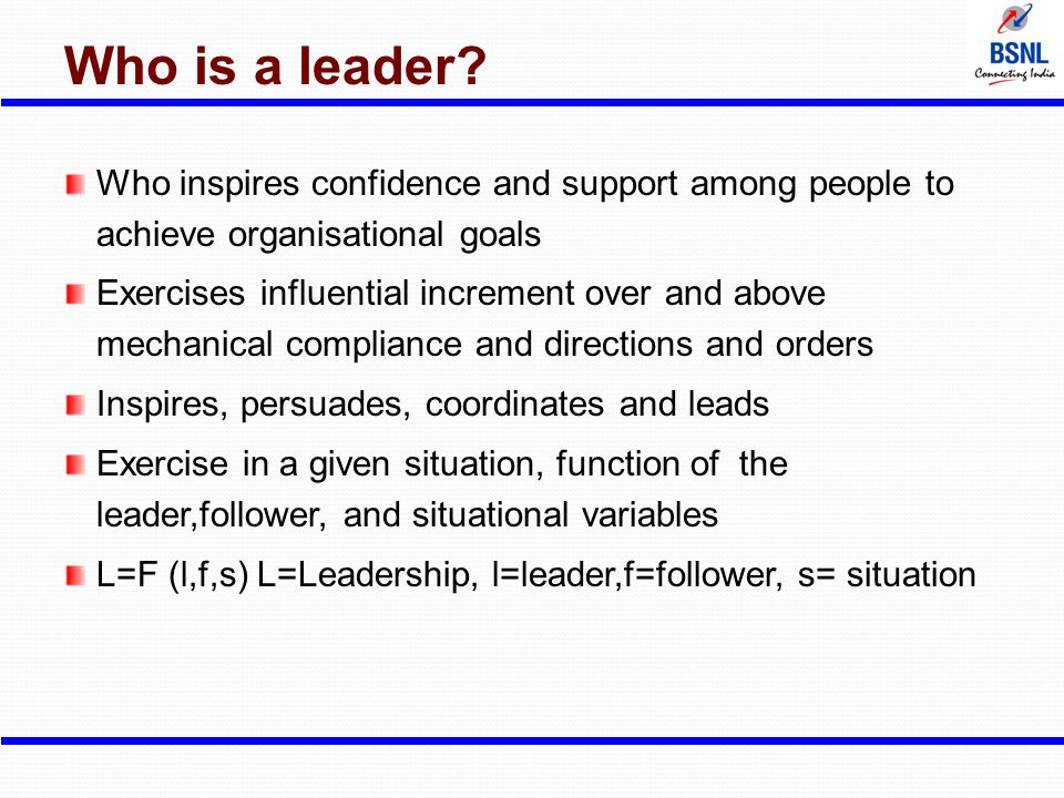 Who is a leader? Who inspires confidence and support among people to achieve organisational goals Exercises influential increment over and above mecha