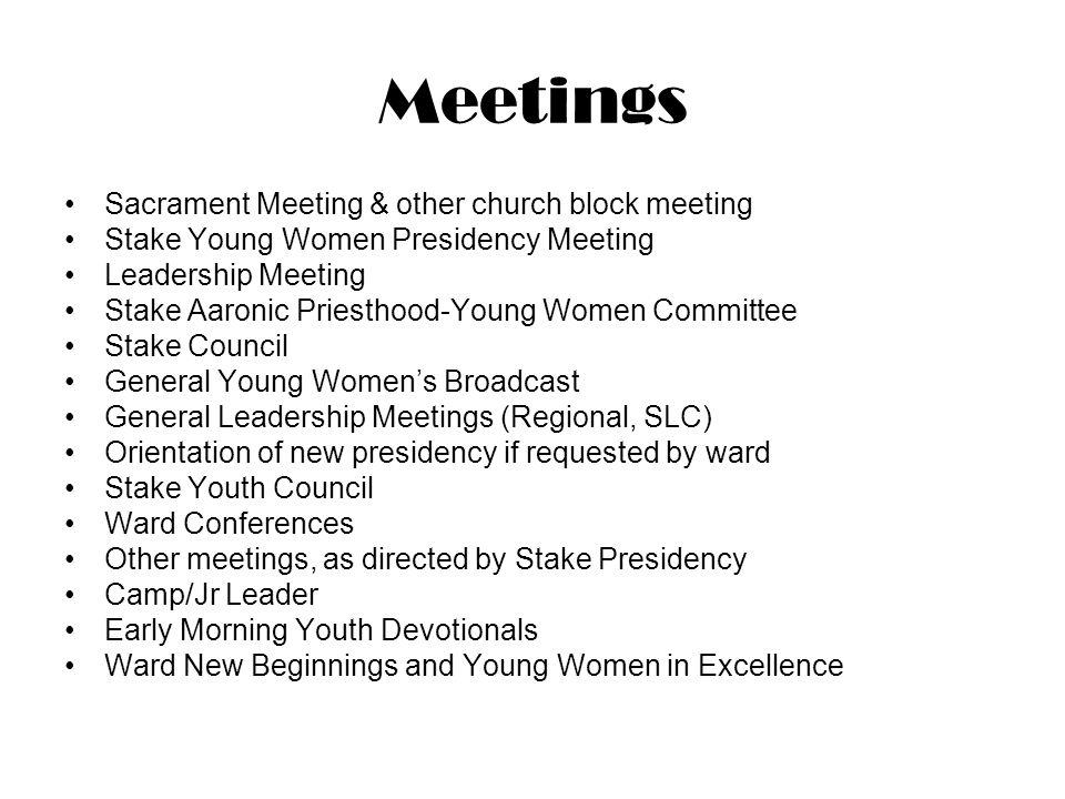 Meetings Sacrament Meeting & other church block meeting Stake Young Women Presidency Meeting Leadership Meeting Stake Aaronic Priesthood-Young Women C