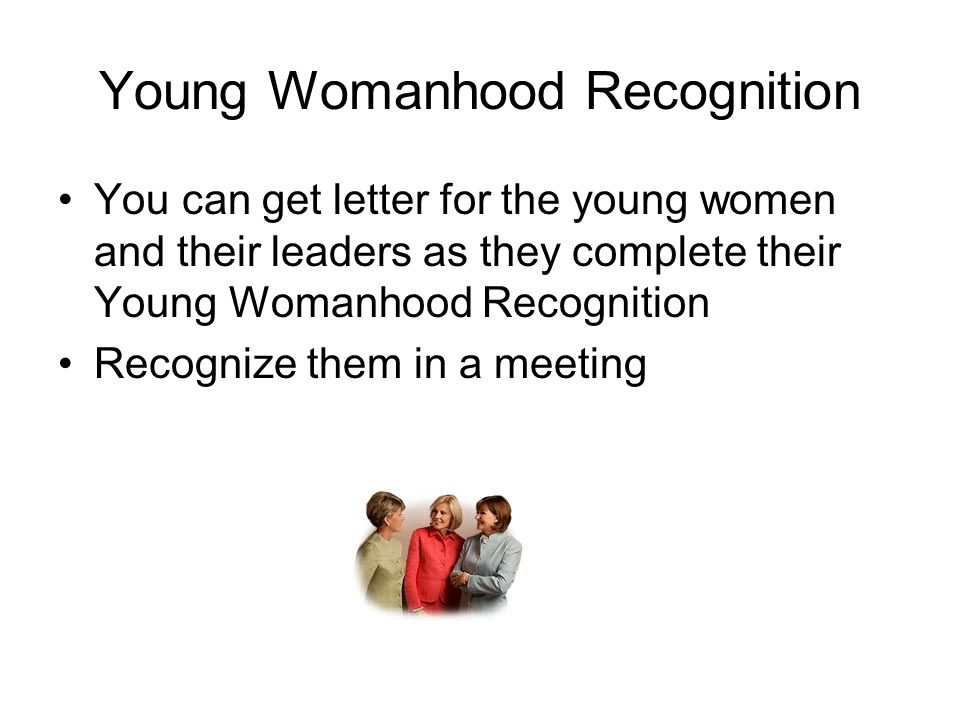 Young Womanhood Recognition You can get letter for the young women and their leaders as they complete their Young Womanhood Recognition Recognize them