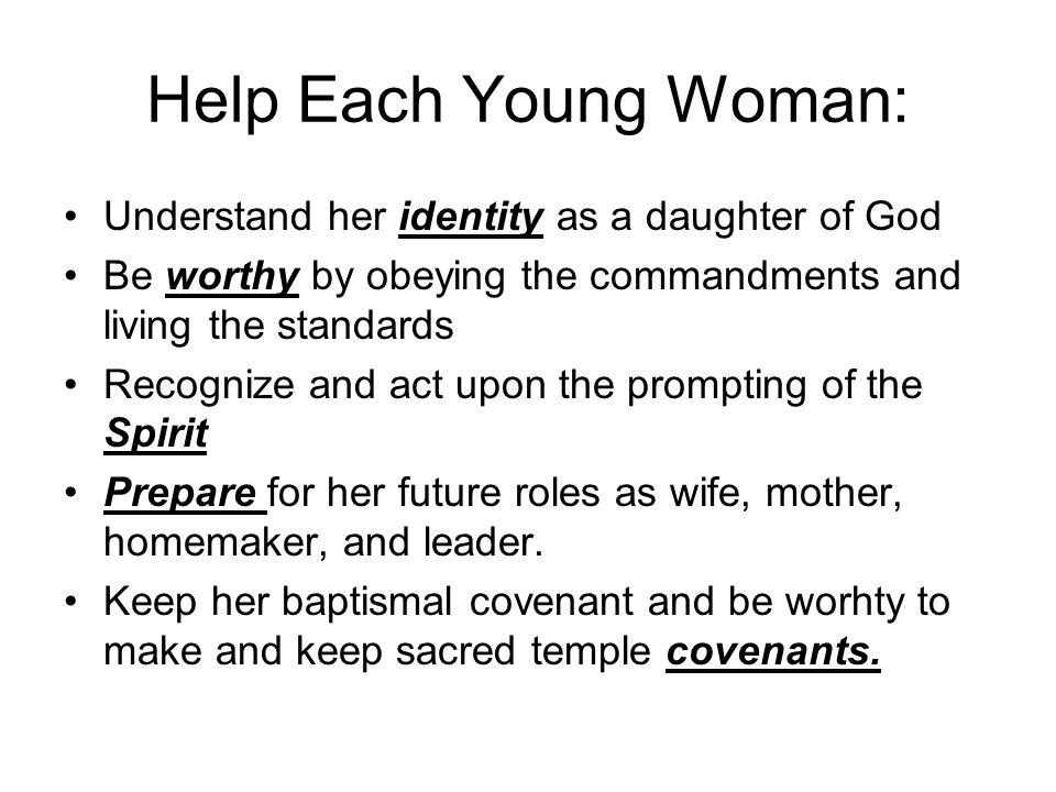 Help Each Young Woman: Understand her identity as a daughter of God Be worthy by obeying the commandments and living the standards Recognize and act u