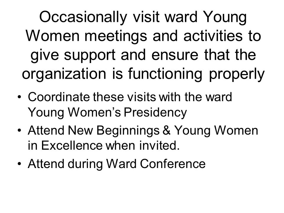 Meetings Sacrament Meeting & other church block meeting Stake Young Women Presidency Meeting Leadership Meeting Stake Aaronic Priesthood-Young Women Committee Stake Council General Young Women's Broadcast General Leadership Meetings (Regional, SLC) Orientation of new presidency if requested by ward Stake Youth Council Ward Conferences Other meetings, as directed by Stake Presidency Camp/Jr Leader Early Morning Youth Devotionals Ward New Beginnings and Young Women in Excellence