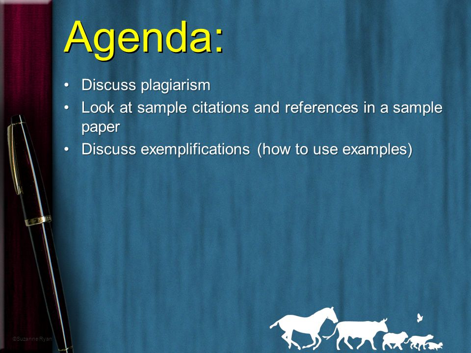 Agenda: Discuss plagiarismDiscuss plagiarism Look at sample citations and references in a sample paperLook at sample citations and references in a sample paper Discuss exemplifications (how to use examples)Discuss exemplifications (how to use examples) ©Suzanne Ryan