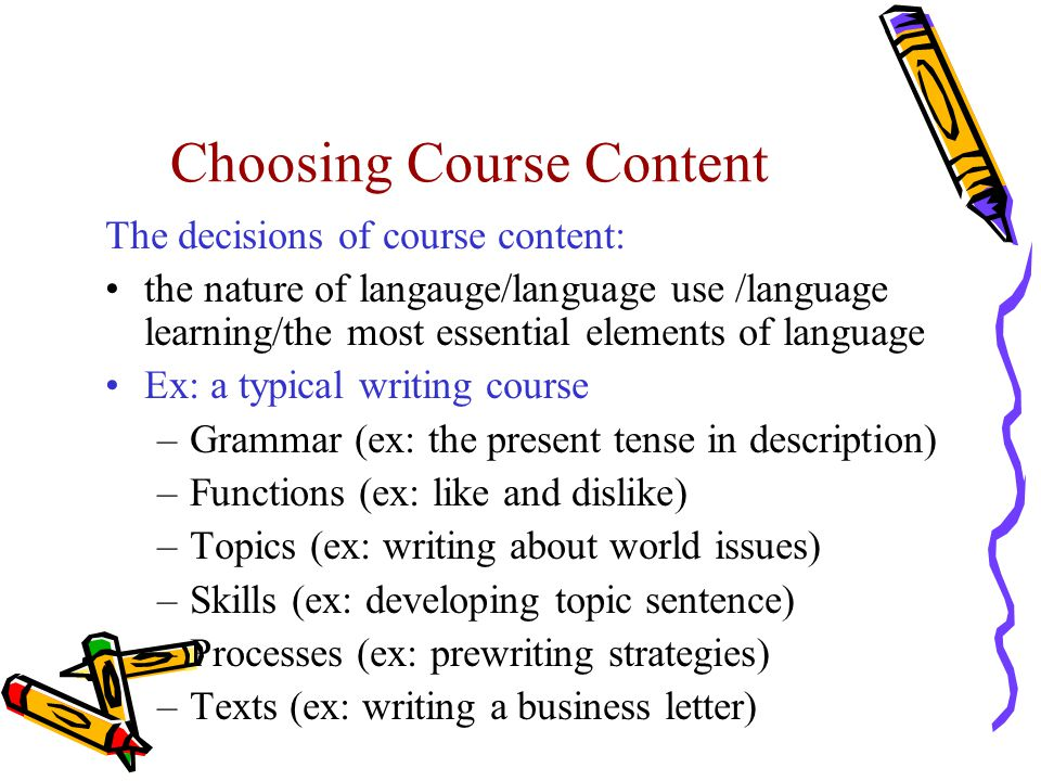Choosing Course Content The decisions of course content: the nature of langauge/language use /language learning/the most essential elements of language Ex: a typical writing course –Grammar (ex: the present tense in description) –Functions (ex: like and dislike) –Topics (ex: writing about world issues) –Skills (ex: developing topic sentence) –Processes (ex: prewriting strategies) –Texts (ex: writing a business letter)