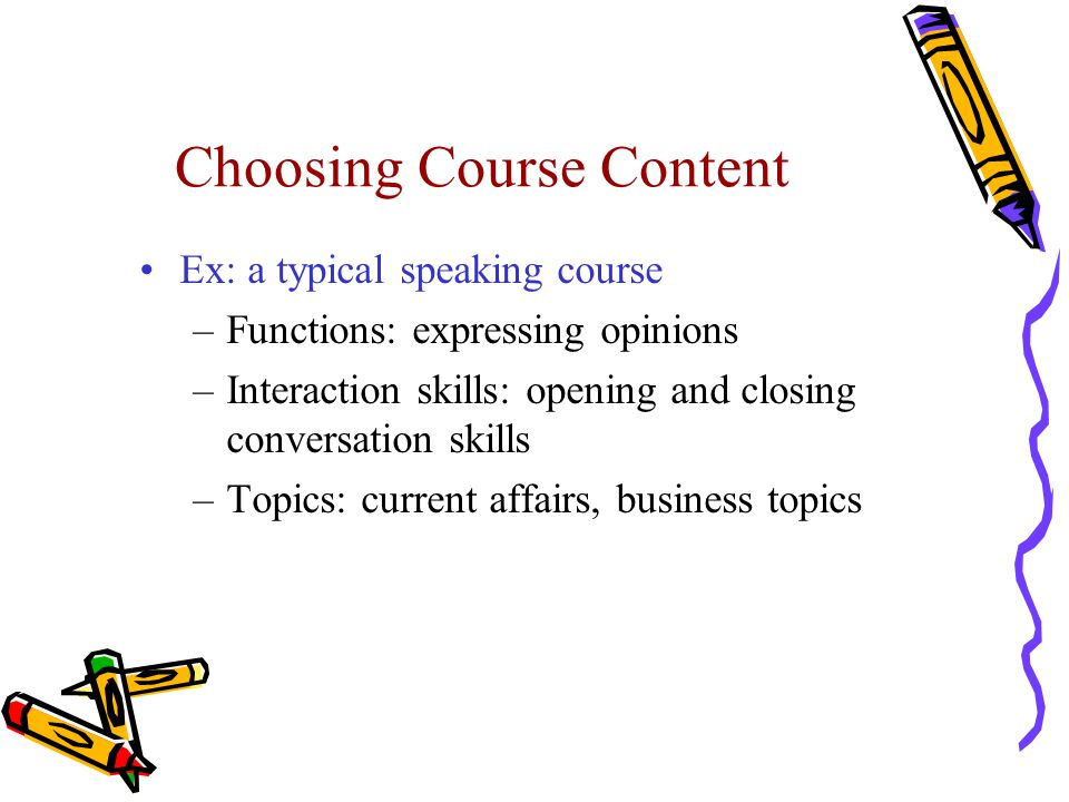 Choosing Course Content Ex: a typical speaking course –Functions: expressing opinions –Interaction skills: opening and closing conversation skills –To