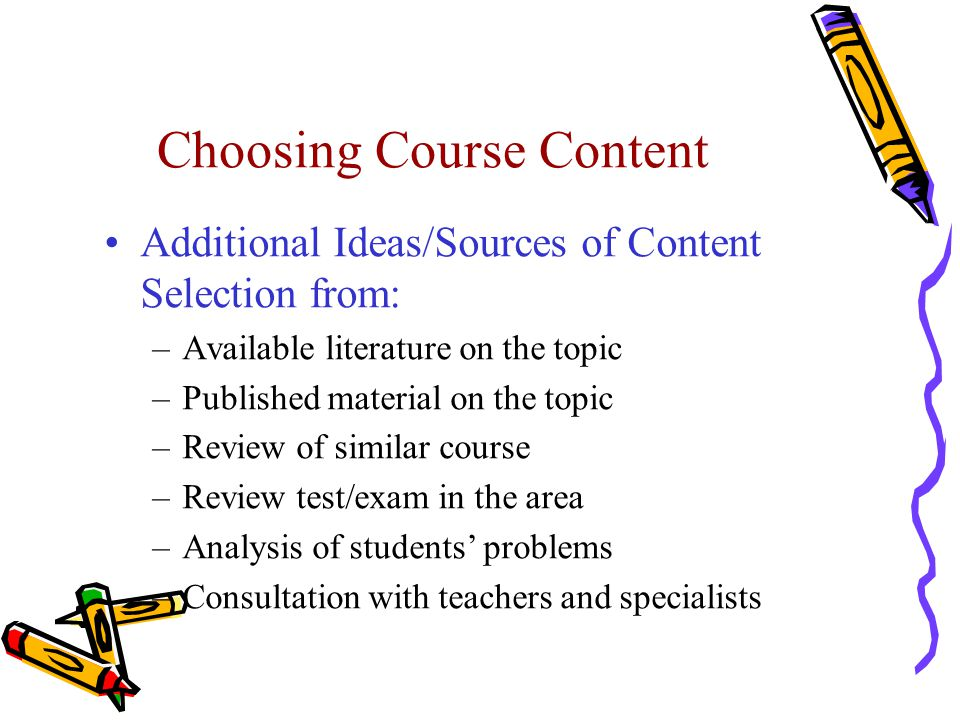 Choosing Course Content Additional Ideas/Sources of Content Selection from: –Available literature on the topic –Published material on the topic –Review of similar course –Review test/exam in the area –Analysis of students' problems –Consultation with teachers and specialists