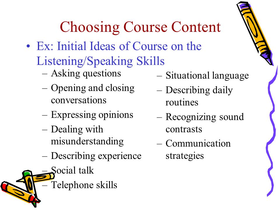 Choosing Course Content Ex: Initial Ideas of Course on the Listening/Speaking Skills –Asking questions –Opening and closing conversations –Expressing
