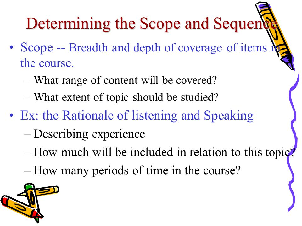 Determining the Scope and Sequence Scope -- Breadth and depth of coverage of items in the course. –What range of content will be covered? –What extent