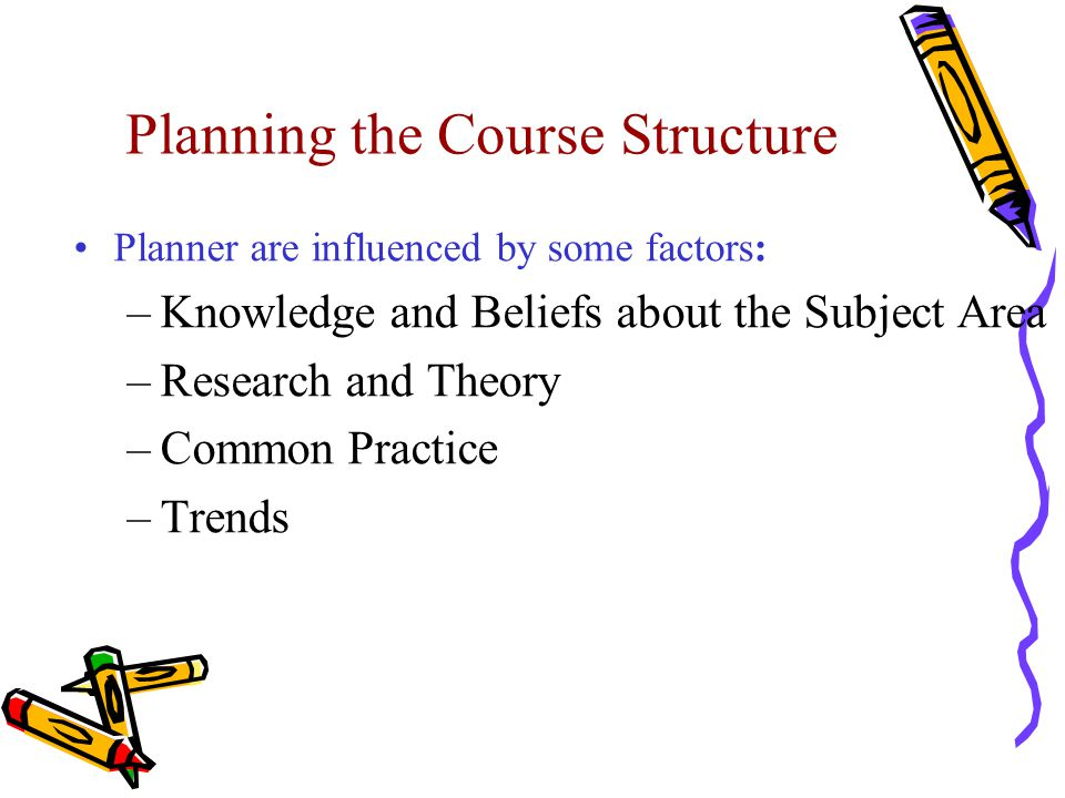 Planning the Course Structure Planner are influenced by some factors: –Knowledge and Beliefs about the Subject Area –Research and Theory –Common Pract