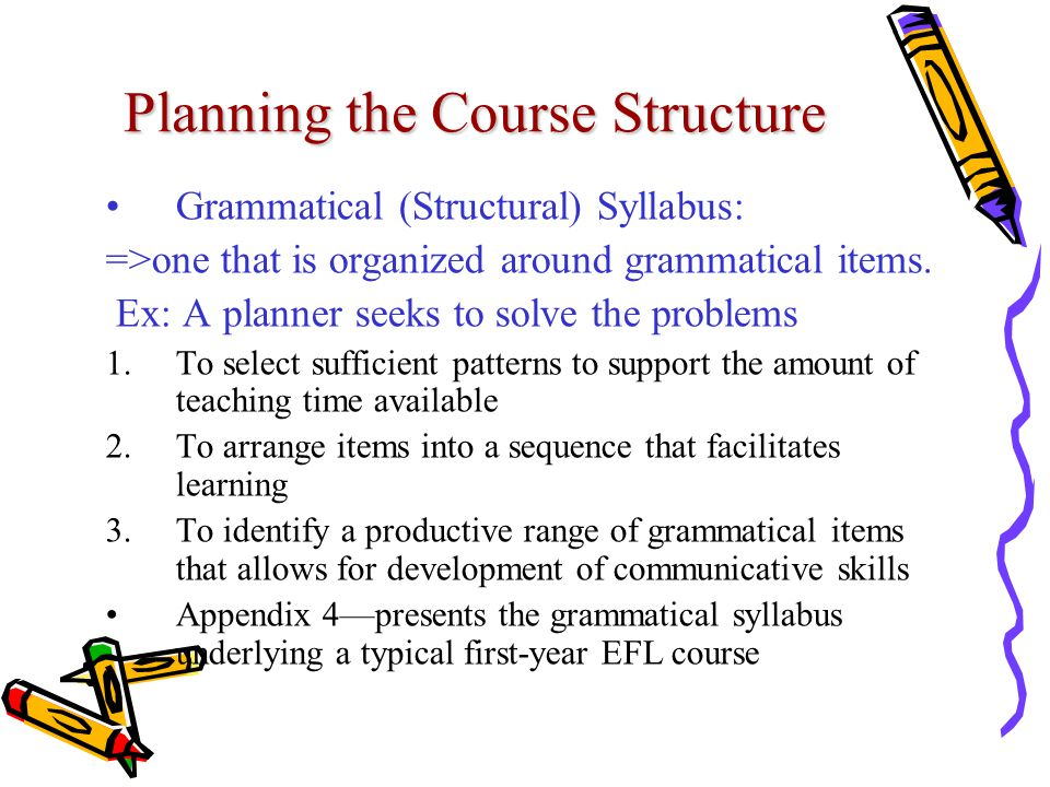 Planning the Course Structure Grammatical (Structural) Syllabus: =>one that is organized around grammatical items. Ex: A planner seeks to solve the pr