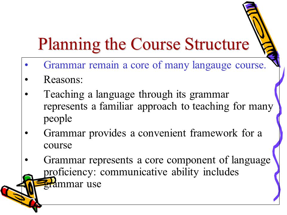 Planning the Course Structure Grammar remain a core of many langauge course. Reasons: Teaching a language through its grammar represents a familiar ap