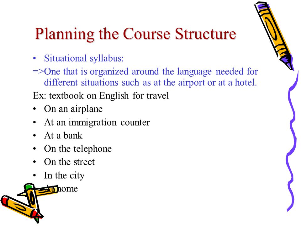 Planning the Course Structure Situational syllabus: =>One that is organized around the language needed for different situations such as at the airport or at a hotel.