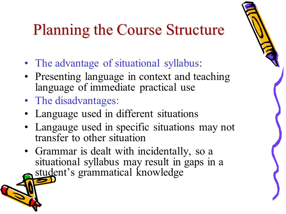 Planning the Course Structure The advantage of situational syllabus: Presenting language in context and teaching language of immediate practical use The disadvantages: Language used in different situations Langauge used in specific situations may not transfer to other situation Grammar is dealt with incidentally, so a situational syllabus may result in gaps in a student's grammatical knowledge