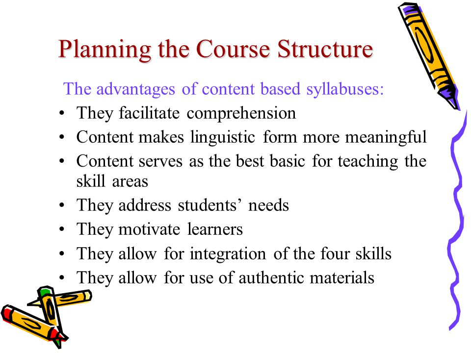 Planning the Course Structure The advantages of content based syllabuses: They facilitate comprehension Content makes linguistic form more meaningful Content serves as the best basic for teaching the skill areas They address students' needs They motivate learners They allow for integration of the four skills They allow for use of authentic materials
