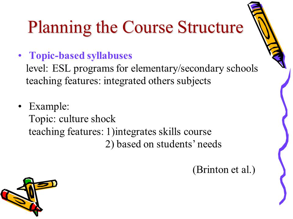 Planning the Course Structure Topic-based syllabuses level: ESL programs for elementary/secondary schools teaching features: integrated others subjects Example: Topic: culture shock teaching features: 1)integrates skills course 2) based on students' needs (Brinton et al.)