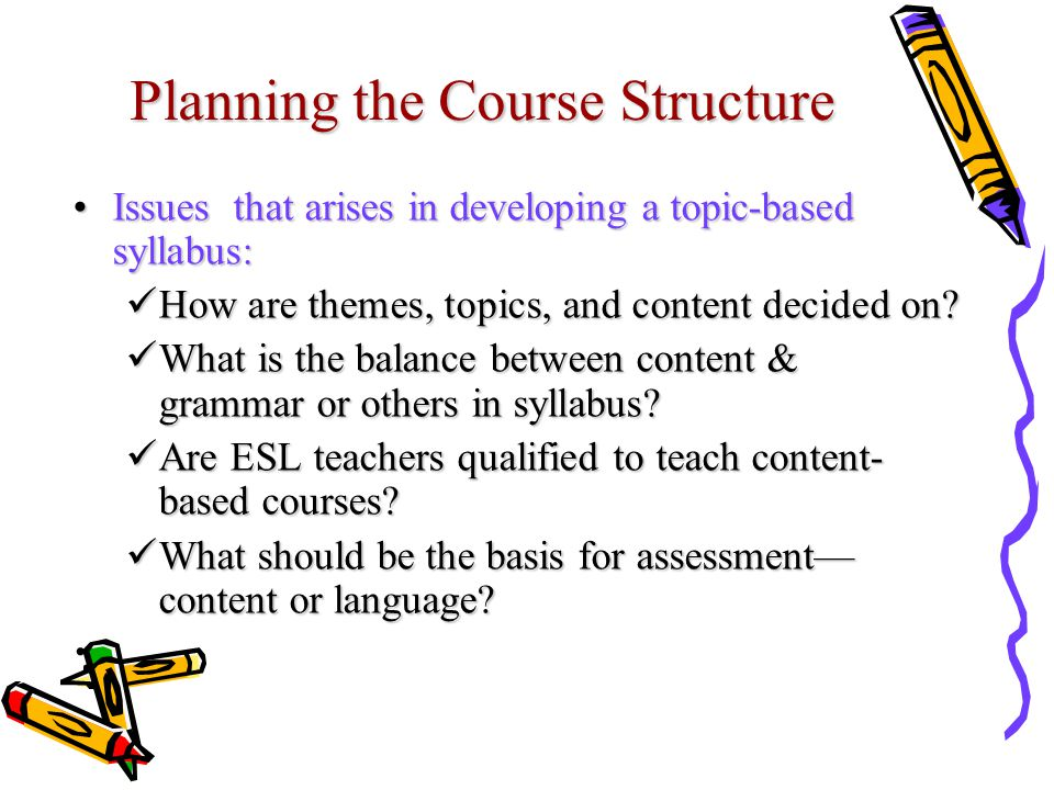 Planning the Course Structure Issues that arises in developing a topic-based syllabus:Issues that arises in developing a topic-based syllabus: How are