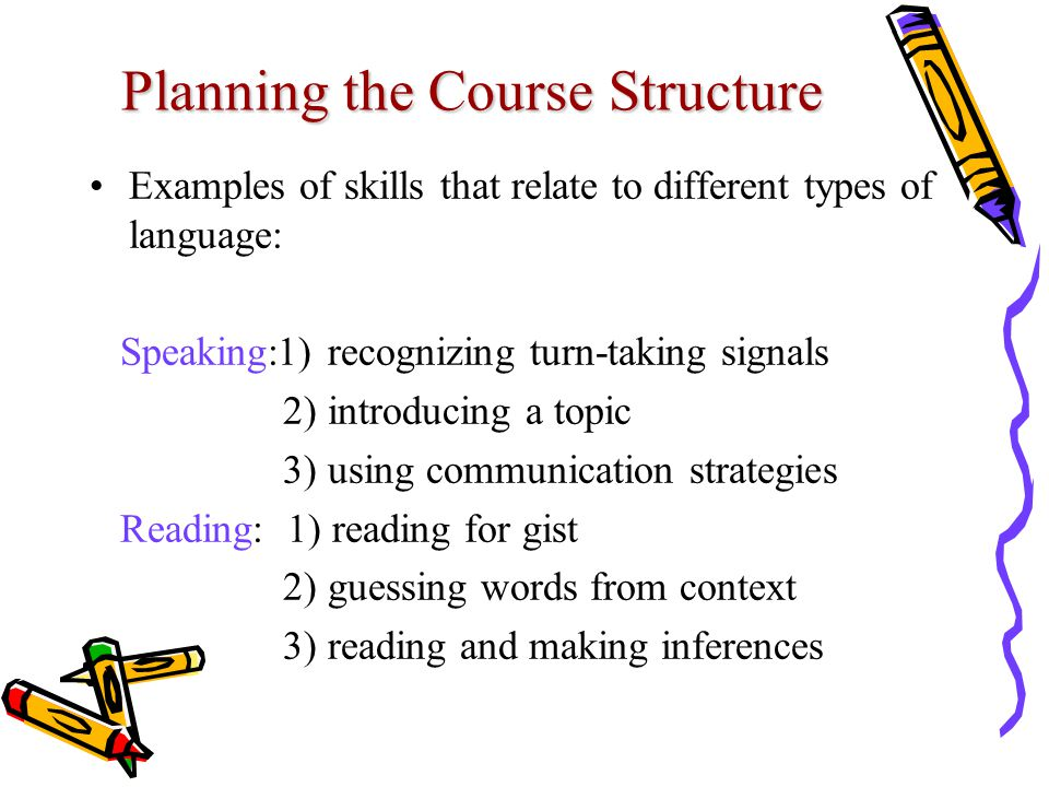 Planning the Course Structure Examples of skills that relate to different types of language: Speaking:1) recognizing turn-taking signals 2) introducing a topic 3) using communication strategies Reading: 1) reading for gist 2) guessing words from context 3) reading and making inferences