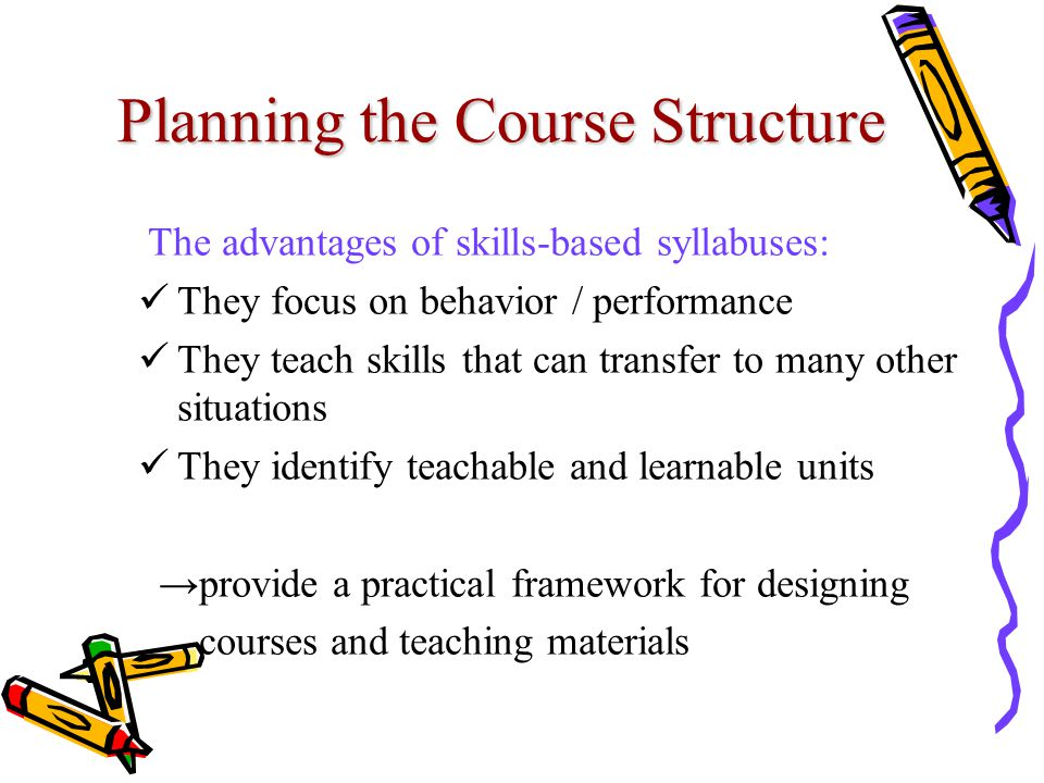 Planning the Course Structure The advantages of skills-based syllabuses: They focus on behavior / performance They teach skills that can transfer to m
