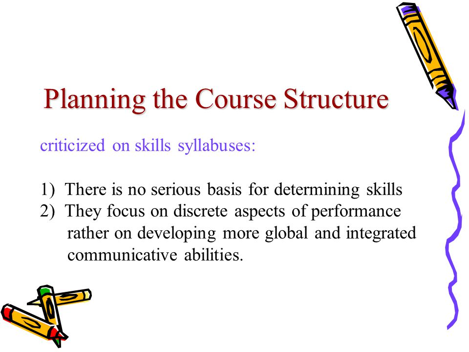 Planning the Course Structure criticized on skills syllabuses: 1) There is no serious basis for determining skills 2) They focus on discrete aspects of performance rather on developing more global and integrated communicative abilities.