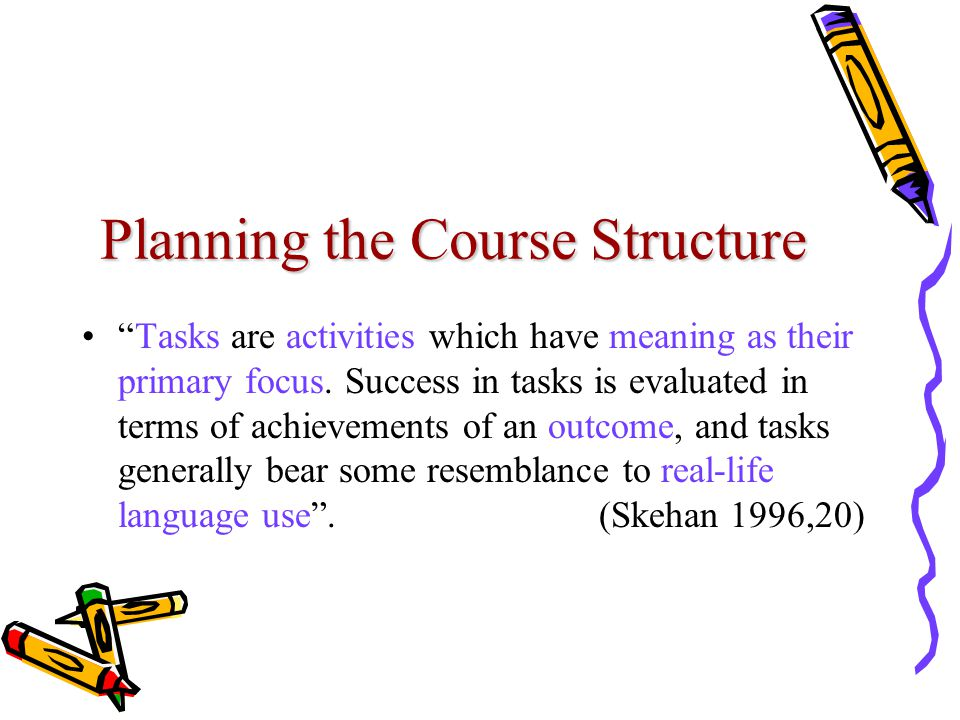 "Planning the Course Structure ""Tasks are activities which have meaning as their primary focus. Success in tasks is evaluated in terms of achievements"