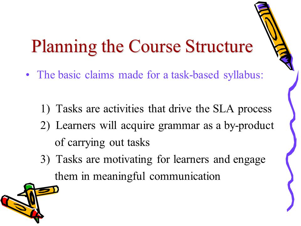 Planning the Course Structure The basic claims made for a task-based syllabus: 1) Tasks are activities that drive the SLA process 2) Learners will acq