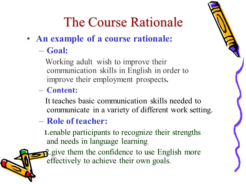 The Course Rationale An example of a course rationale: –Goal: Working adult wish to improve their communication skills in English in order to improve