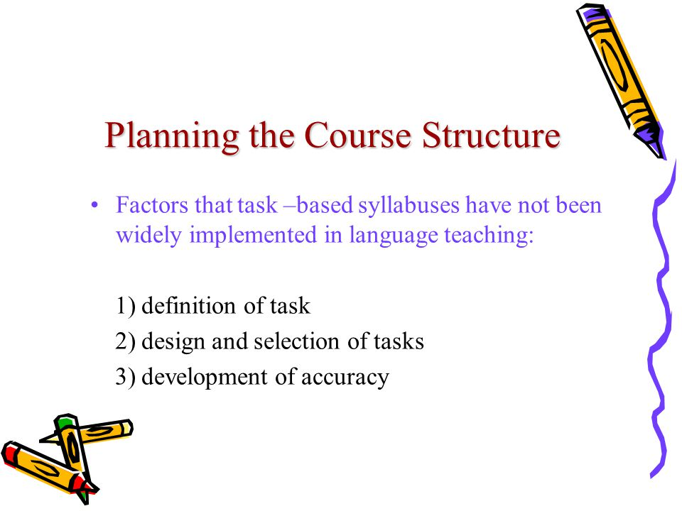 Planning the Course Structure Factors that task –based syllabuses have not been widely implemented in language teaching: 1) definition of task 2) design and selection of tasks 3) development of accuracy