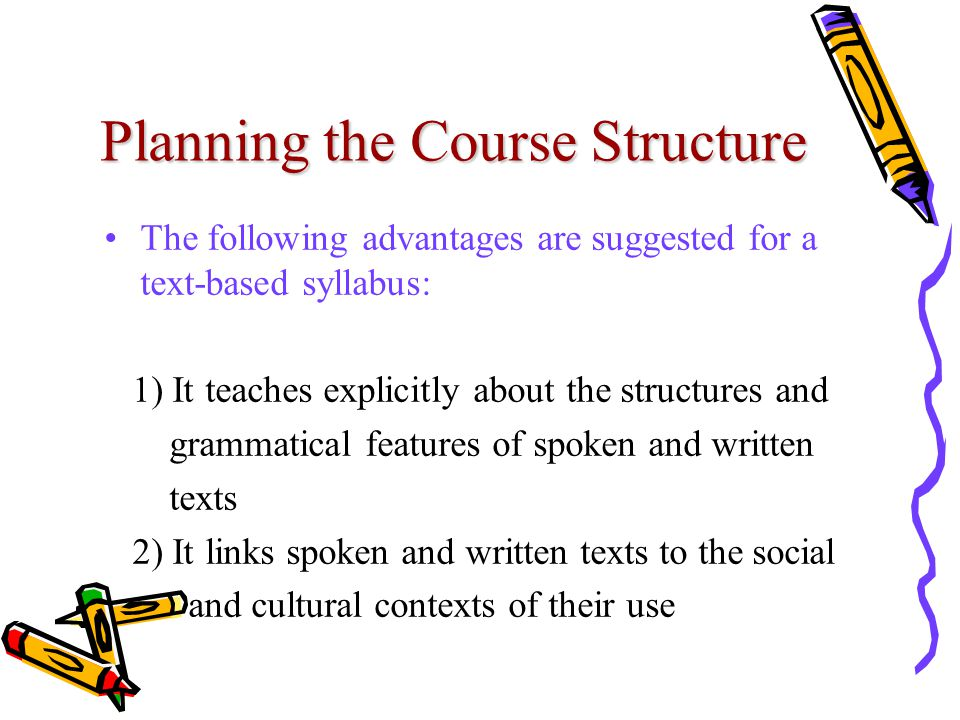 Planning the Course Structure The following advantages are suggested for a text-based syllabus: 1) It teaches explicitly about the structures and grammatical features of spoken and written texts 2) It links spoken and written texts to the social and cultural contexts of their use
