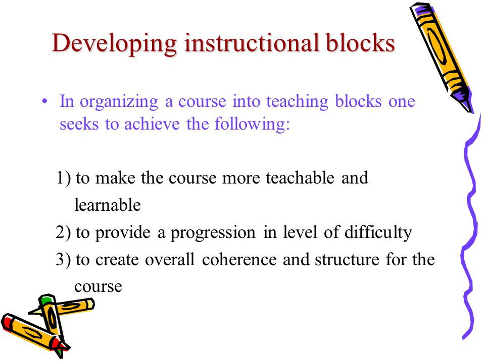 Developing instructional blocks In organizing a course into teaching blocks one seeks to achieve the following: 1) to make the course more teachable and learnable 2) to provide a progression in level of difficulty 3) to create overall coherence and structure for the course