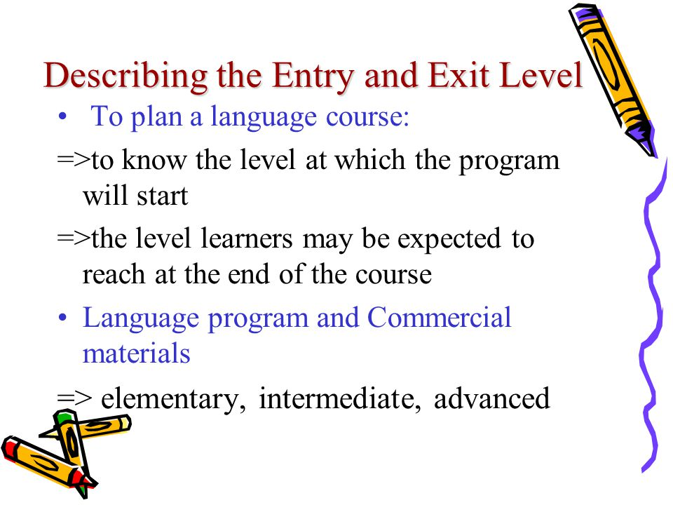 Describing the Entry and Exit Level To plan a language course: =>to know the level at which the program will start =>the level learners may be expected to reach at the end of the course Language program and Commercial materials => elementary, intermediate, advanced
