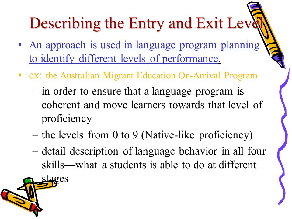 Describing the Entry and Exit Level An approach is used in language program planning to identify different levels of performance. ex: the Australian M