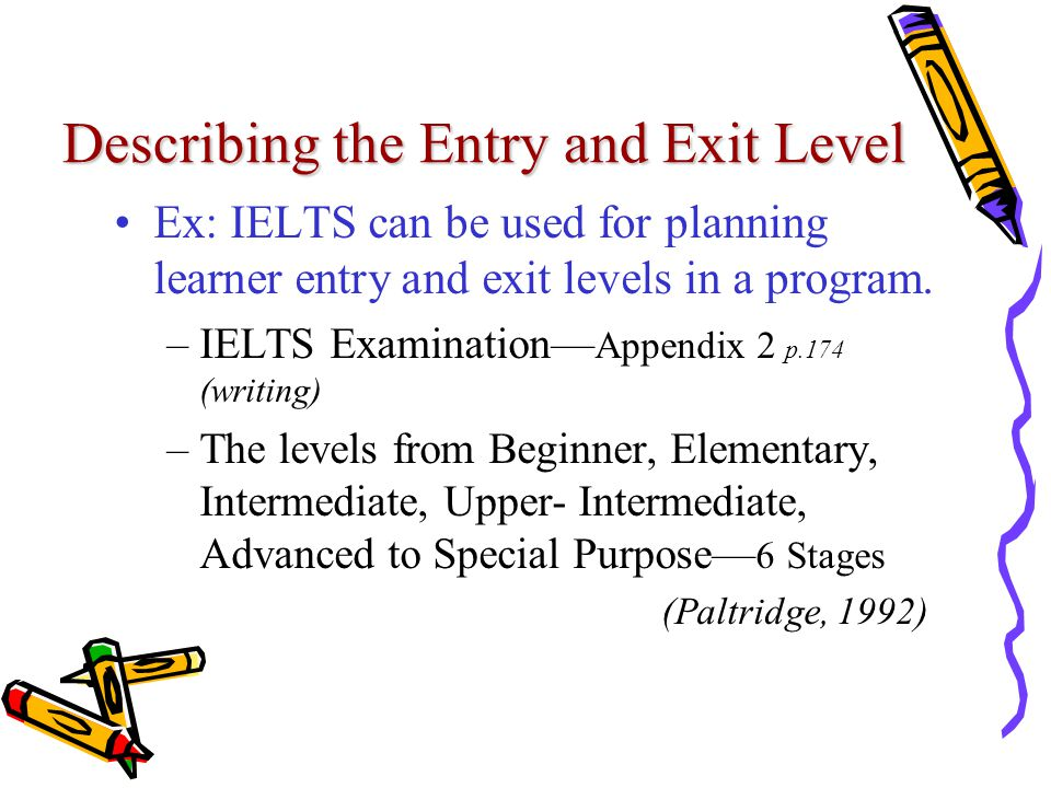 Describing the Entry and Exit Level Ex: IELTS can be used for planning learner entry and exit levels in a program.