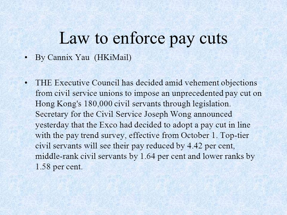 Law to enforce pay cuts By Cannix Yau (HKiMail) THE Executive Council has decided amid vehement objections from civil service unions to impose an unprecedented pay cut on Hong Kong s 180,000 civil servants through legislation.