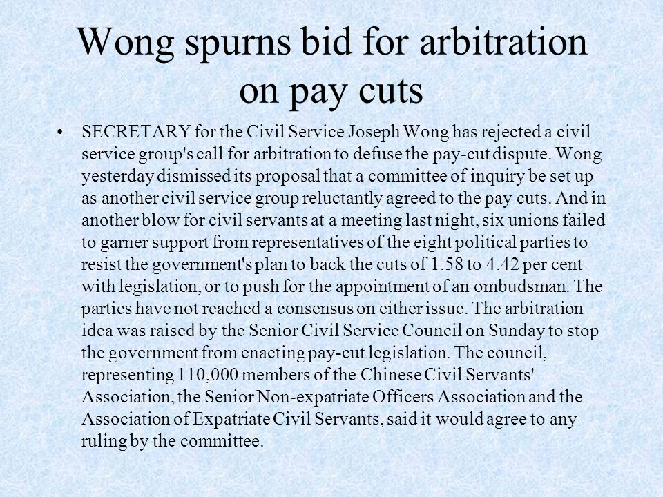 Wong spurns bid for arbitration on pay cuts SECRETARY for the Civil Service Joseph Wong has rejected a civil service group s call for arbitration to defuse the pay-cut dispute.