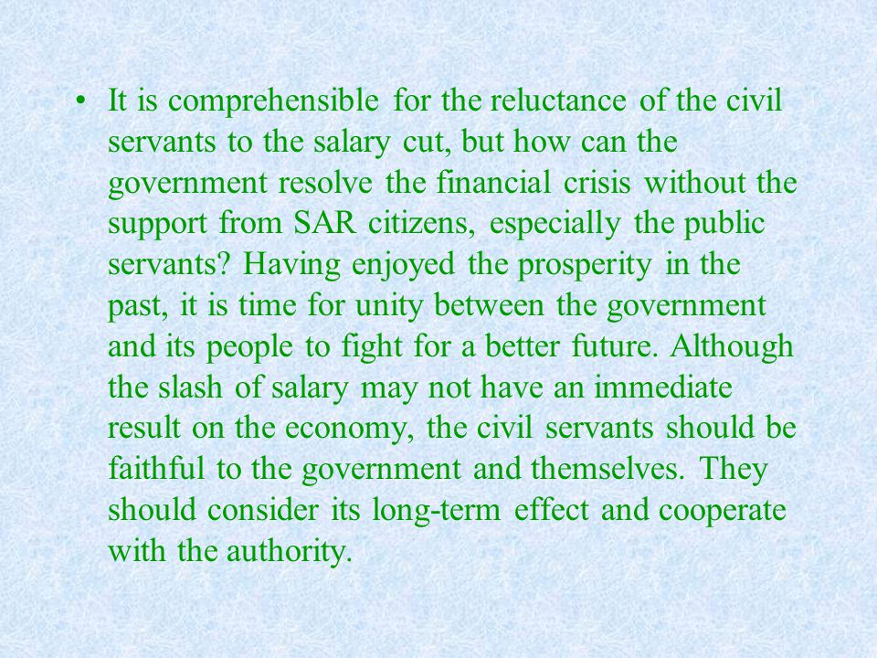 It is comprehensible for the reluctance of the civil servants to the salary cut, but how can the government resolve the financial crisis without the support from SAR citizens, especially the public servants.