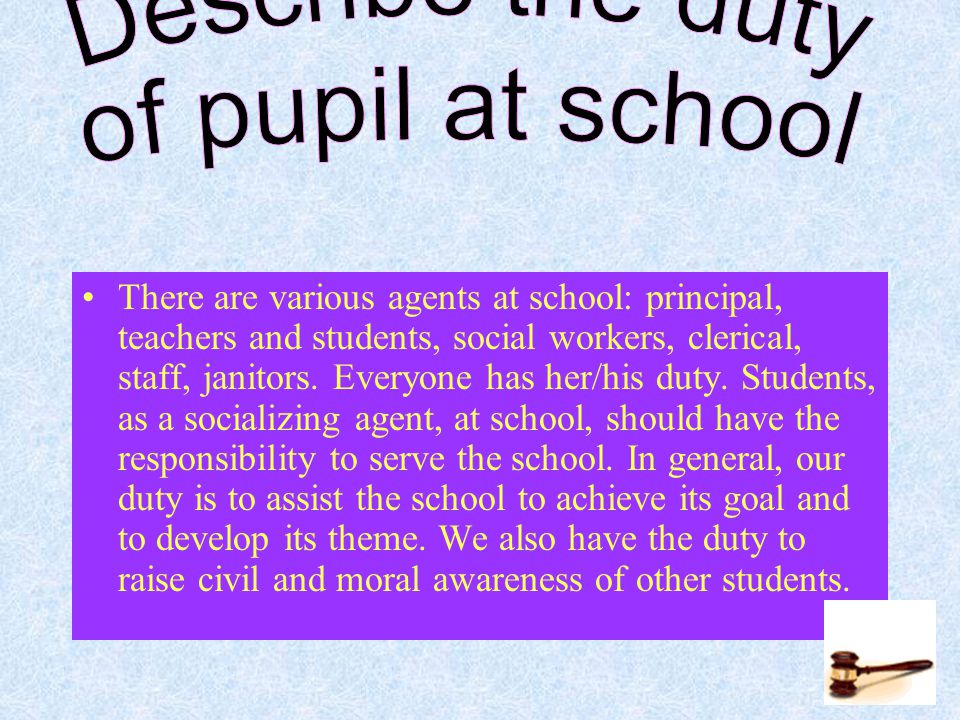 There are various agents at school: principal, teachers and students, social workers, clerical, staff, janitors.