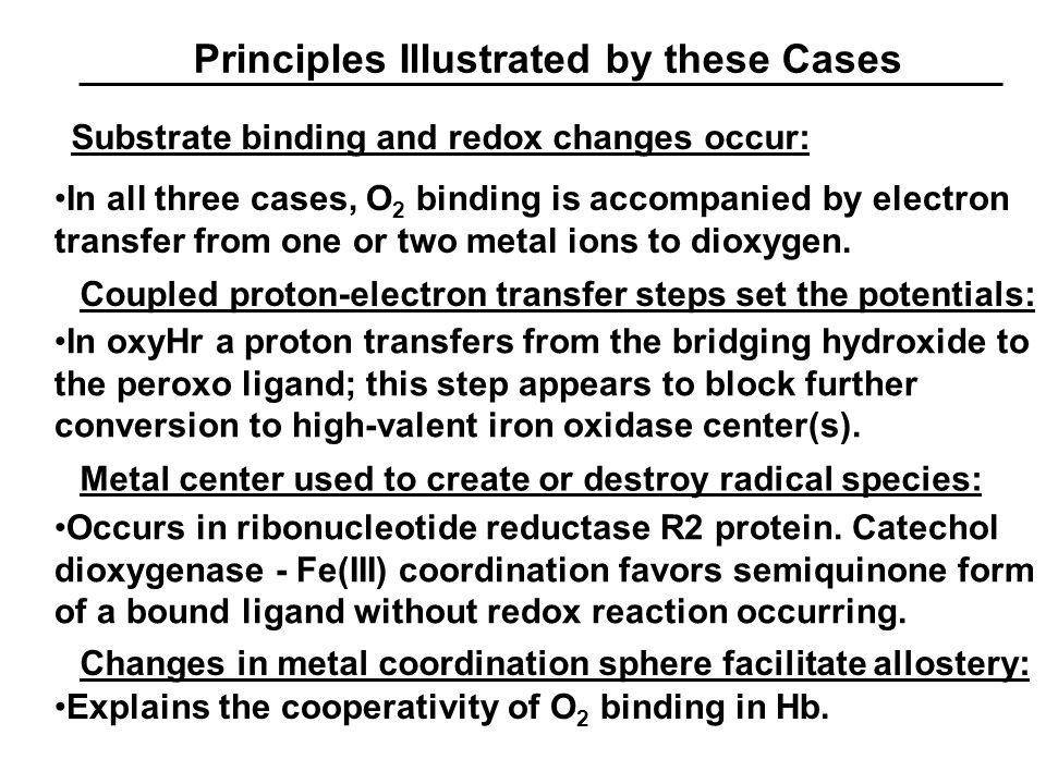 Principles Illustrated by these Cases Substrate binding and redox changes occur: In all three cases, O 2 binding is accompanied by electron transfer from one or two metal ions to dioxygen.