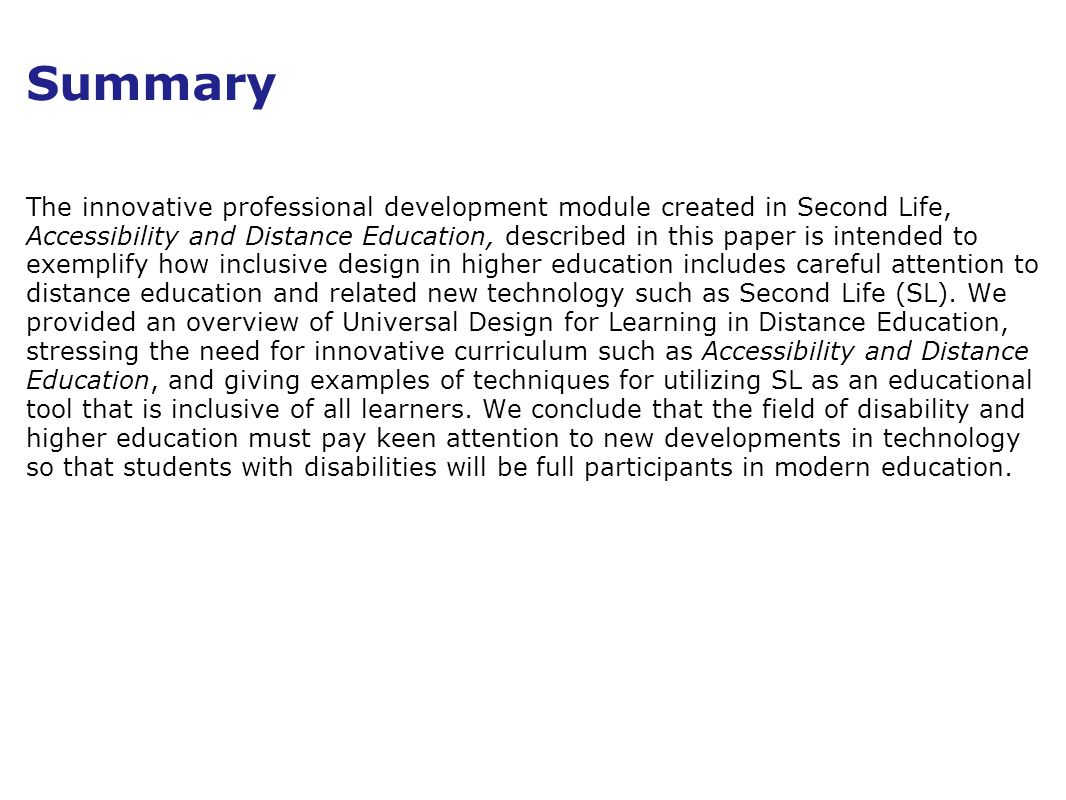 Summary The innovative professional development module created in Second Life, Accessibility and Distance Education, described in this paper is intended to exemplify how inclusive design in higher education includes careful attention to distance education and related new technology such as Second Life (SL).