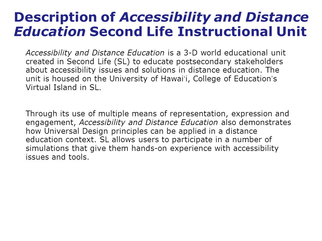 Description of Accessibility and Distance Education Second Life Instructional Unit Accessibility and Distance Education is a 3-D world educational unit created in Second Life (SL) to educate postsecondary stakeholders about accessibility issues and solutions in distance education.