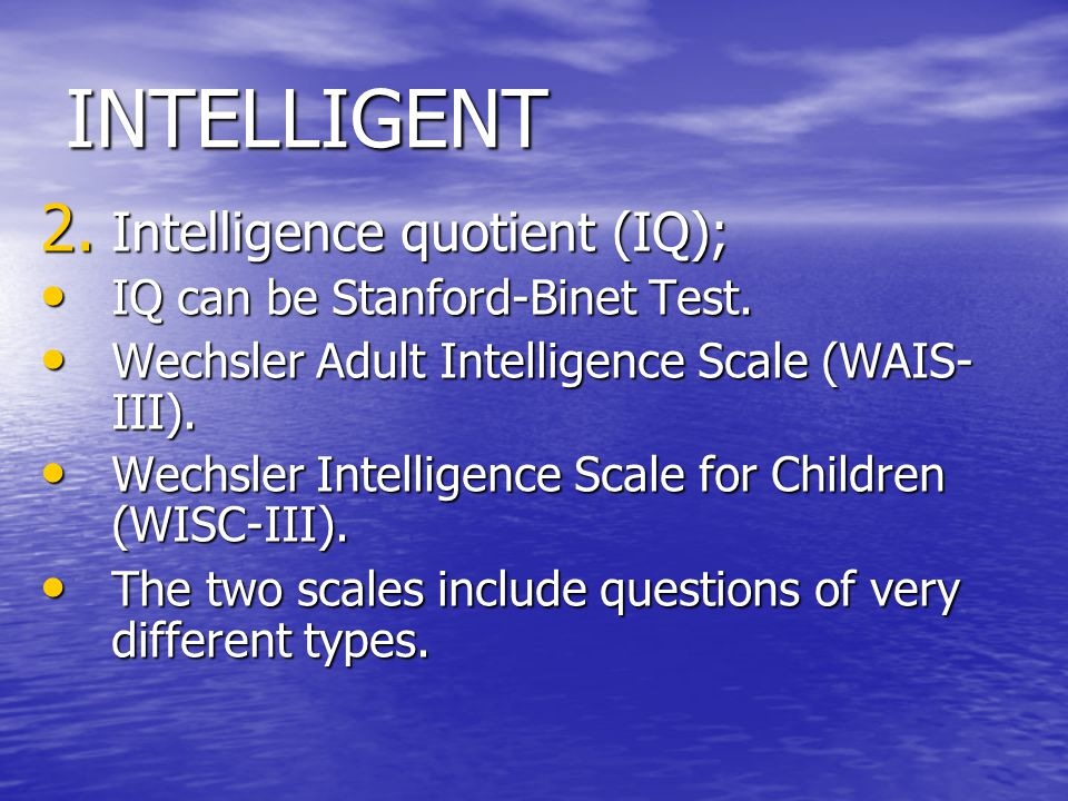 INTELLIGENT 2. Intelligence quotient (IQ); IQ can be Stanford-Binet Test. IQ can be Stanford-Binet Test. Wechsler Adult Intelligence Scale (WAIS- III)
