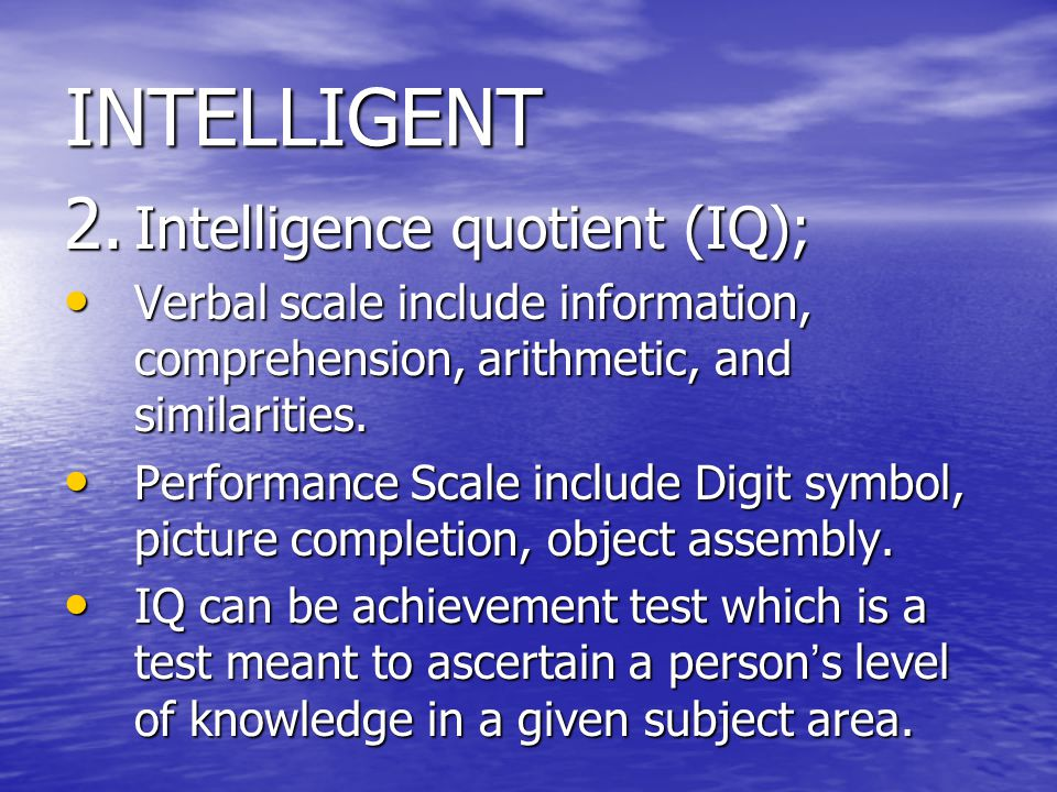 INTELLIGENT 2. Intelligence quotient (IQ); Verbal scale include information, comprehension, arithmetic, and similarities. Verbal scale include informa