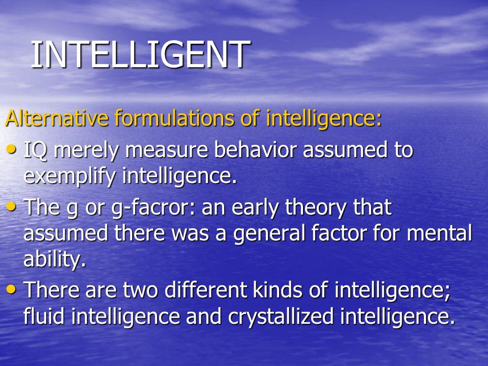 INTELLIGENT Alternative formulations of intelligence: IQ merely measure behavior assumed to exemplify intelligence.