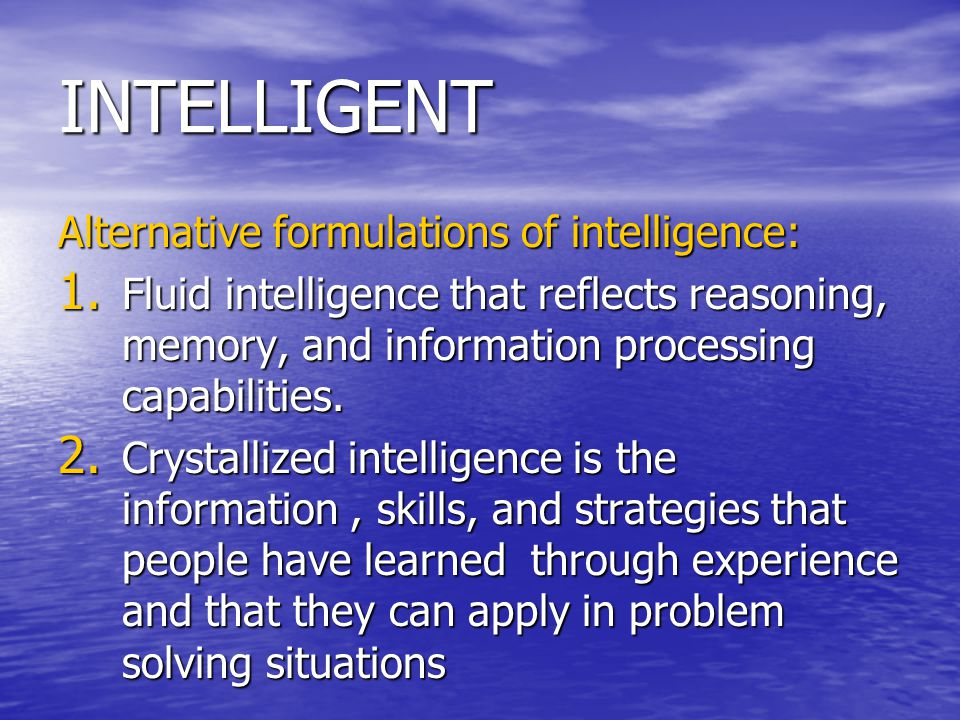 INTELLIGENT Alternative formulations of intelligence: 1. Fluid intelligence that reflects reasoning, memory, and information processing capabilities.
