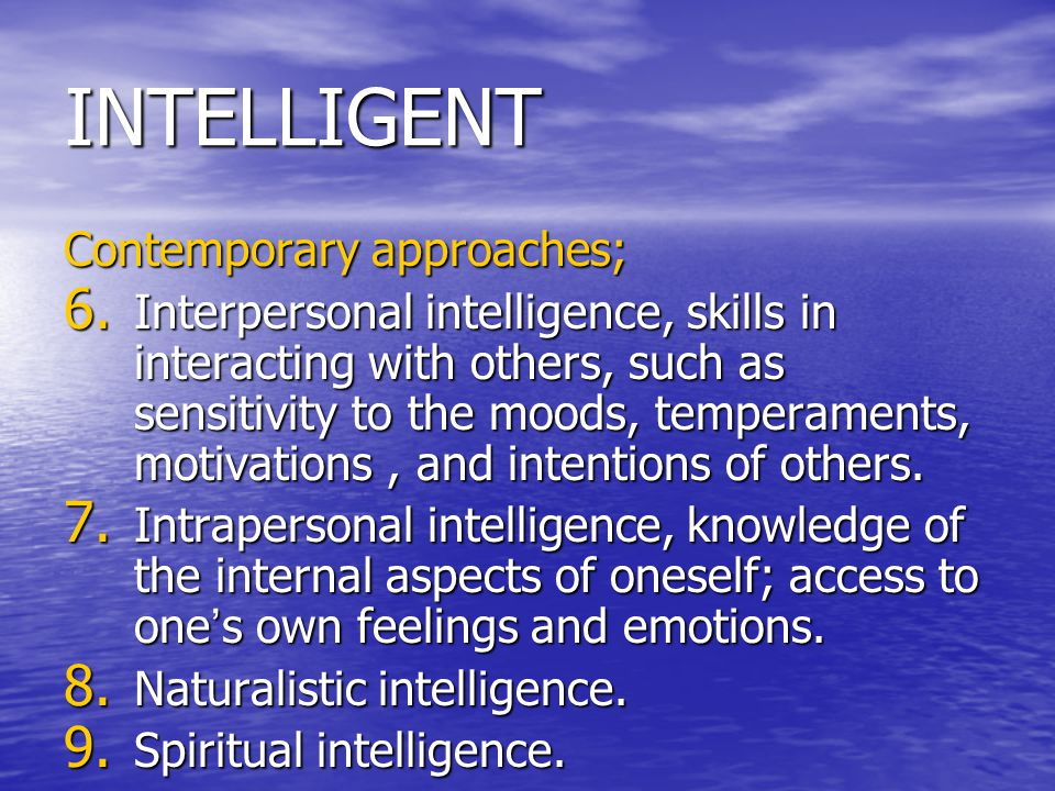 INTELLIGENT Contemporary approaches; 6. Interpersonal intelligence, skills in interacting with others, such as sensitivity to the moods, temperaments,