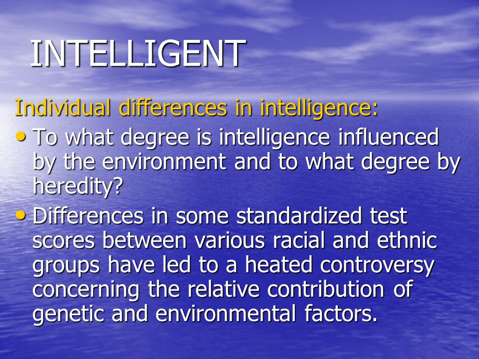 INTELLIGENT Individual differences in intelligence: To what degree is intelligence influenced by the environment and to what degree by heredity? To wh