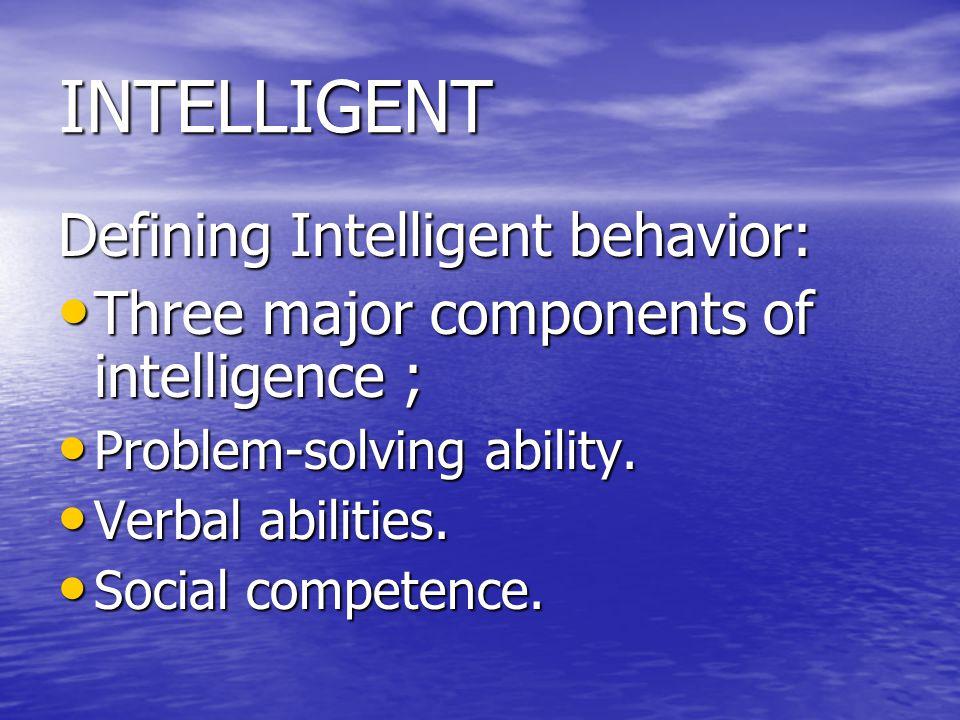 INTELLIGENT Defining Intelligent behavior: Three major components of intelligence ; Three major components of intelligence ; Problem-solving ability.