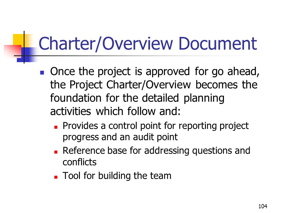 104 Charter/Overview Document Once the project is approved for go ahead, the Project Charter/Overview becomes the foundation for the detailed planning activities which follow and: Provides a control point for reporting project progress and an audit point Reference base for addressing questions and conflicts Tool for building the team