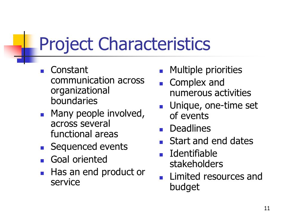 11 Project Characteristics Constant communication across organizational boundaries Many people involved, across several functional areas Sequenced events Goal oriented Has an end product or service Multiple priorities Complex and numerous activities Unique, one-time set of events Deadlines Start and end dates Identifiable stakeholders Limited resources and budget