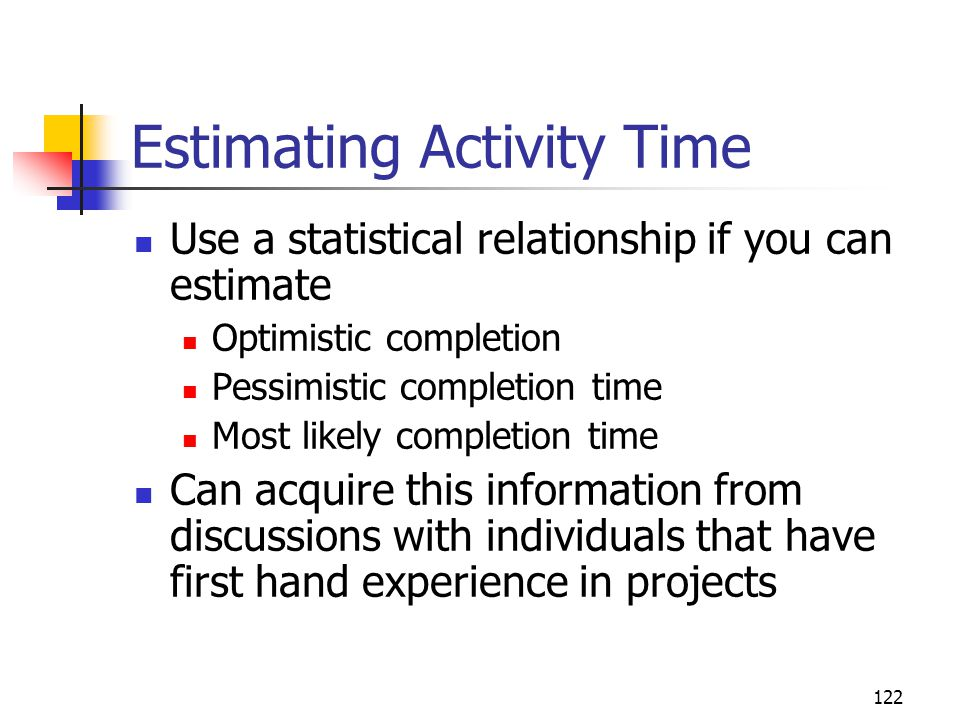 122 Estimating Activity Time Use a statistical relationship if you can estimate Optimistic completion Pessimistic completion time Most likely completion time Can acquire this information from discussions with individuals that have first hand experience in projects