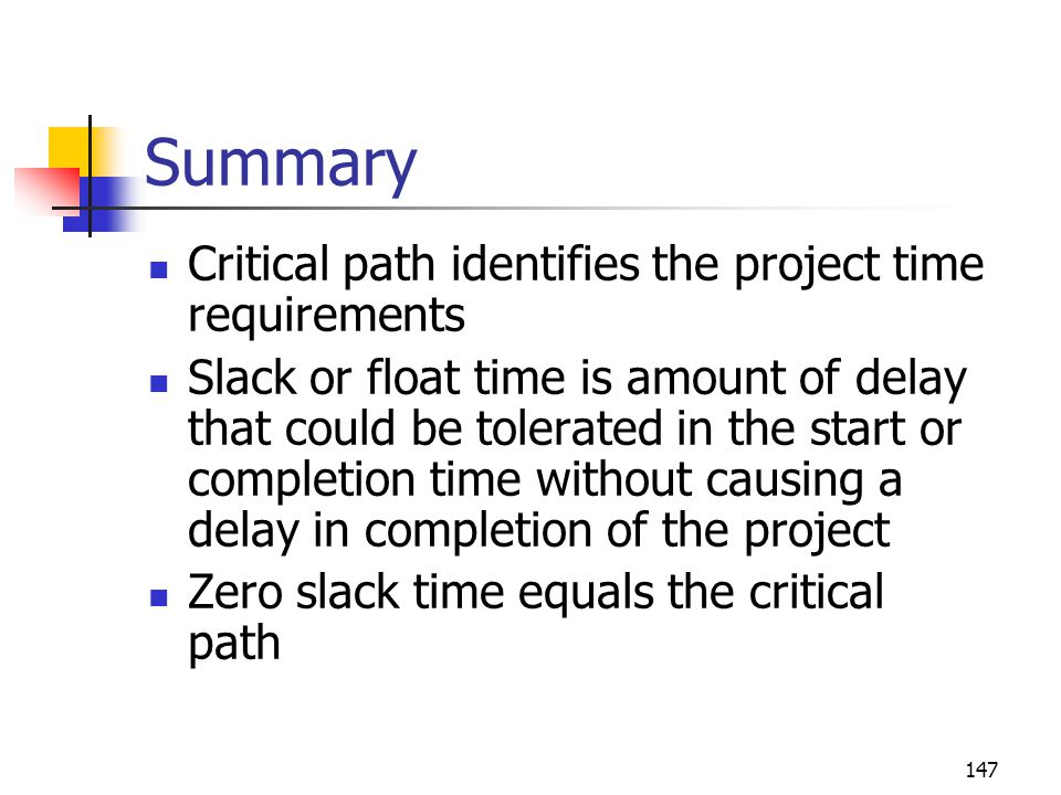 147 Summary Critical path identifies the project time requirements Slack or float time is amount of delay that could be tolerated in the start or completion time without causing a delay in completion of the project Zero slack time equals the critical path