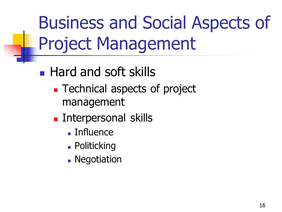16 Business and Social Aspects of Project Management Hard and soft skills Technical aspects of project management Interpersonal skills Influence Politicking Negotiation